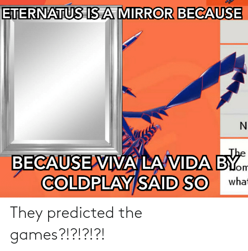 Coldplay: ETERNATUS ISA MIRROR BECAUSE  The  BECAUSE VIA LA VIDA BY.m  COLDPLAY SAID SO  lom  what They predicted the games?!?!?!?!
