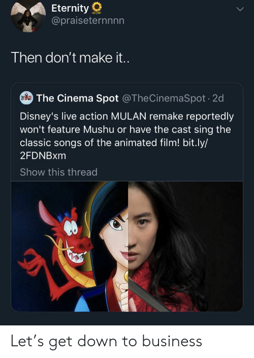 Mulan: Eternity  @praiseternnnn  Then don't make i..  The Cinema Spot @TheCinemaSpot 2d  Disney's live action MULAN remake reportedly  won't feature Mushu or have the cast sing the  classic songs of the animated film! bit.ly/  2FDNBXM  Show this thread Let's get down to business