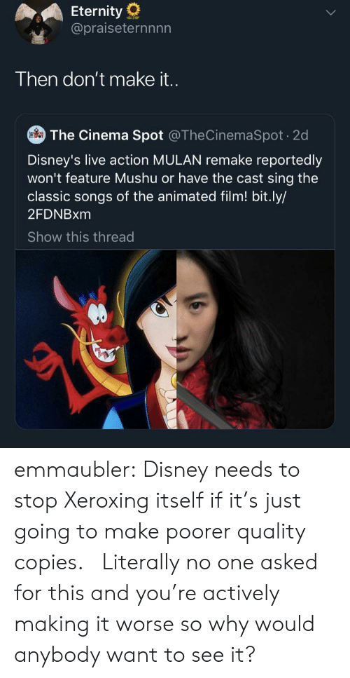 Mulan: Eternity  @praiseternnnn  Then don't make i..  The Cinema Spot @TheCinemaSpot 2d  Disney's live action MULAN remake reportedly  won't feature Mushu or have the cast sing the  classic songs of the animated film! bit.ly/  2FDNBXM  Show this thread emmaubler:  Disney needs to stop Xeroxing itself if it's just going to make poorer quality copies.    Literally no one asked for this and you're actively making it worse so why would anybody want to see it?