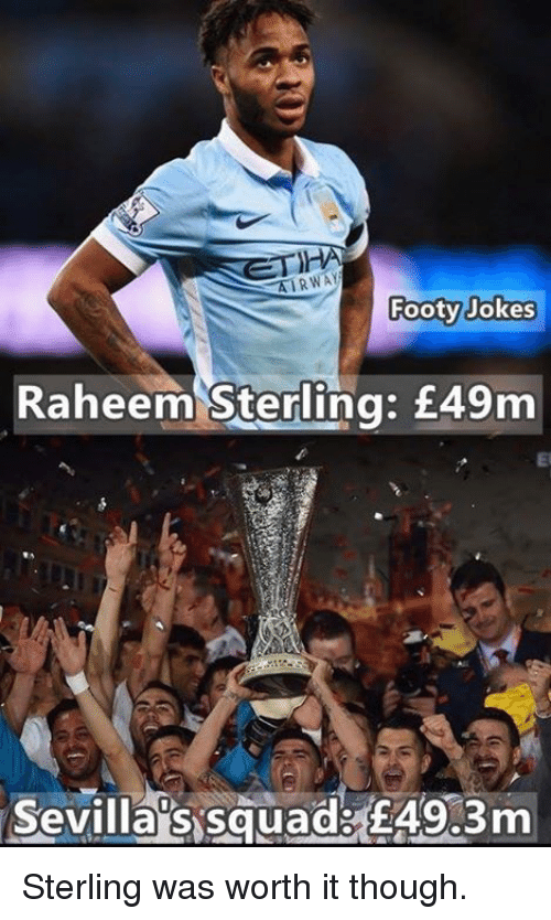 Soccer, Squad, and Jokes: ETHA  Footy Jokes  Raheem Sterling: £49m  Sevilla's squads E49.3m Sterling was worth it though.