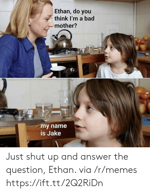 Shut Up And: Ethan, do you  think I'm a bad  mother?  my name  is Jake Just shut up and answer the question, Ethan. via /r/memes https://ift.tt/2Q2RiDn