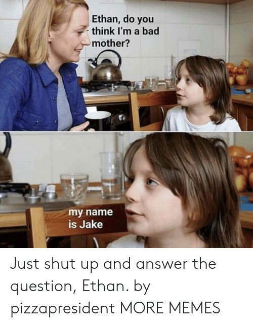 Shut Up And: Ethan, do you  think I'm a bad  mother?  my name  is Jake Just shut up and answer the question, Ethan. by pizzapresident MORE MEMES