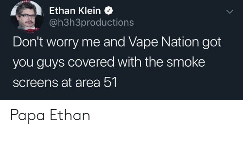 Vape: Ethan Klein  @h3h3productions  Don't worry me and Vape Nation got  you guys covered with the smoke  screens at area 51 Papa Ethan