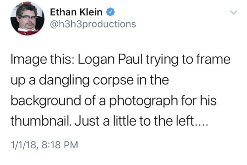 Thumbnail: Ethan Klein  @h3h3productions  Image this: Logan Paul trying to frame  up a dangling corpse in the  background of a photograph for his  thumbnail. Just a little to the left....  1/1/18, 8:18 PM