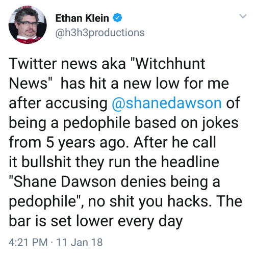 """dawson: Ethan Klein  @h3h3productions  Twitter news aka """"Witchhunt  News"""" has hit a new low for me  after accusing @shanedawson of  being a pedophile based on jokes  from 5 years ago. After he call  it bullshit they run the headline  """"Shane Dawson denies being a  pedophile"""", no shit you hacks. The  bar is set lower every day  4:21 PM 11 Jan 18"""
