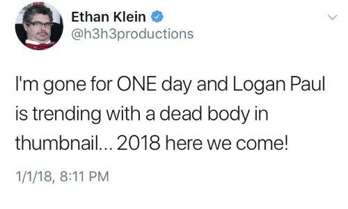Thumbnail: Ethan Klein  oh3h3productions  I'm gone for ONE day and Logan Paul  is trending with a dead body in  thumbnail...2018 here we come!  1/1/18, 8:11 PM