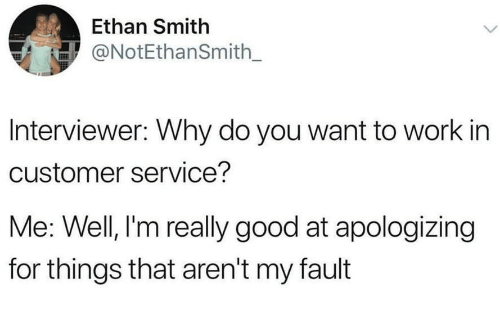 Work, Good, and Why: Ethan Smith  NotEthanSmith_  Interviewer: Why do you want to work in  customer service?  Me: Well, I'm really good at apologizing  for things that aren't my fault