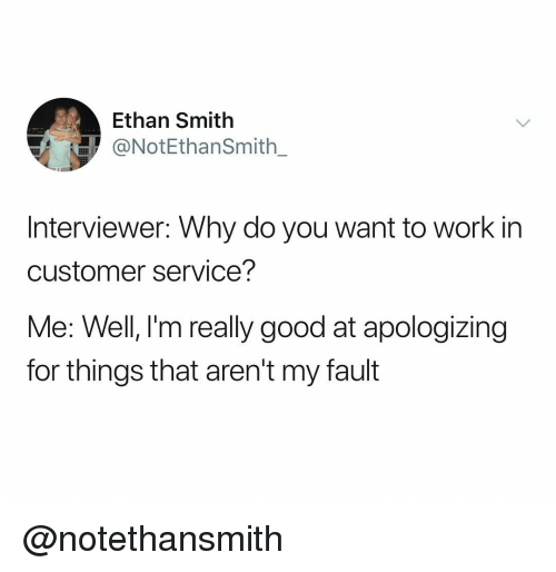 Work, Good, and Dank Memes: Ethan Smith  @NotEthanSmith.  Interviewer: Why do you want to work in  customer service?  Me: Well, l'm really good at apologizing  for things that aren't my fault @notethansmith