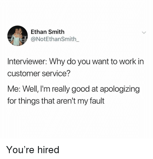 Memes, Work, and Good: Ethan Smith  ONotEthanSmith_  Interviewer: Why do you want to work in  customer service?  Me: Well, l'm really good at apologizing  for things that aren't my fault You're hired