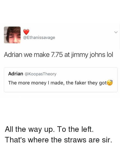 Funny, Sir, and Made: @Ethanissavage  Adrian we make 7.75 at jimmy johns lol  Adrian  @Koopas Theory  The more money l made, the faker they got All the way up. To the left. That's where the straws are sir.