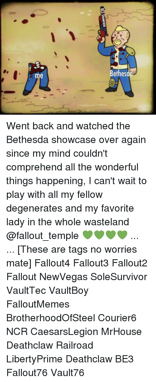 wasteland: etheso  me Went back and watched the Bethesda showcase over again since my mind couldn't comprehend all the wonderful things happening, I can't wait to play with all my fellow degenerates and my favorite lady in the whole wasteland @fallout_temple 💚💚💚💚 ... ... [These are tags no worries mate] Fallout4 Fallout3 Fallout2 Fallout NewVegas SoleSurvivor VaultTec VaultBoy FalloutMemes BrotherhoodOfSteel Courier6 NCR CaesarsLegion MrHouse Deathclaw Railroad LibertyPrime Deathclaw BE3 Fallout76 Vault76