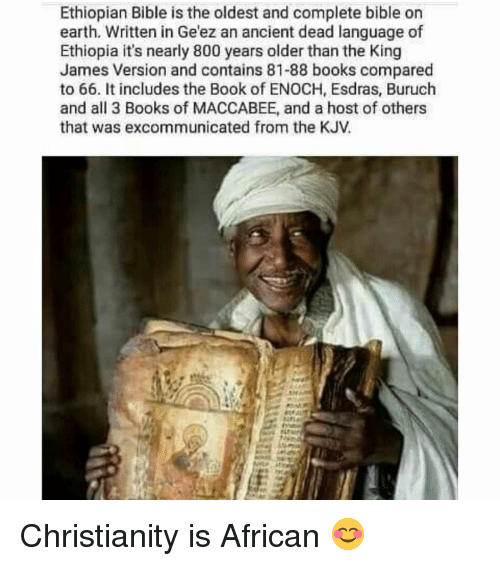 Ethiopians: Ethiopian Bible is the oldest and complete bible on  earth. Written in Ge'ez an ancient dead language of  Ethiopia it's nearly 800 years older than the King  James Version and contains 81-88 books compared  to 66. It includes the Book of ENOCH, Esdras, Buruch  and all 3 Books of MACCABEE, and a host of others  that was excommunicated from the KJV Christianity is African 😊