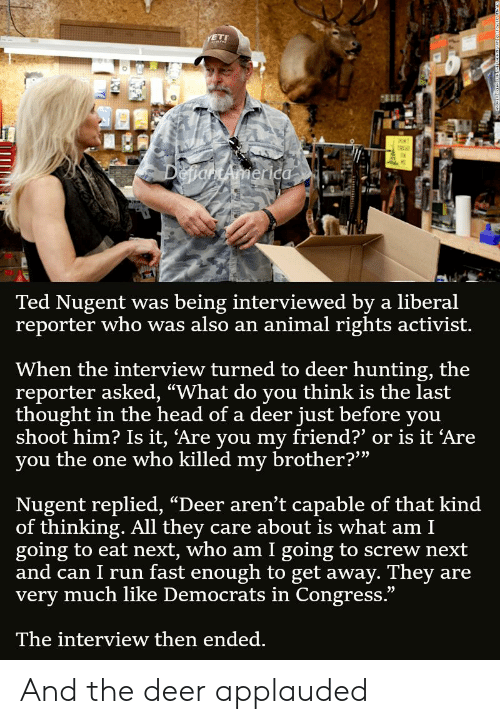"Deer Hunting: ETI  111  DenartAmerica  Ted Nugent was  reporter who was also an animal rights activist.  being interviewed by a liberal  When the interview turned to deer hunting, the  reporter asked, ""What do you think is the last  thought in the head of a deer just before you  shoot him? Is it, Are you my friend?' or is it 'Are  you the one who killed my brother?""  Nugent replied, ""Deer aren't capable of that kind  of thinking. All they  going to eat next, who am I going to screw next  and can I run fast enough to get away. They  very much like Democrats in Congress.""  care about is what am I  are  The interview then ended. And the deer applauded"