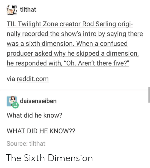 """Sixth: Etilthat  I LI  TIL Twilight Zone creator Rod Serling origi-  nally recorded the show's intro by saying there  was a sixth dimension. When a confused  producer asked why he skipped a dimension,  he responded with, """"Oh. Aren't there five?""""  via reddit.com  daienseiben  What did he know?  WHAT DID HE KNOW??  Source: tilthat The Sixth Dimension"""