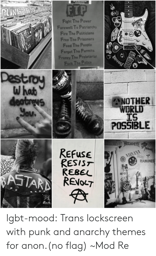 lockscreen: ETP  Fight The Power  Farewell To Patriarchy  Fire The Politicians  Free The Prisoners  Feed The People  Forget The Permits  Frenzy The Proletariat  Destroy  ANOTHER  LD  TS  POSSIBLE  ReFuse  RESIST  REBEL  NIRVANA  MONE  CA lgbt-mood:  Trans lockscreen with punk and anarchy themes for anon.(no flag) ~Mod Re