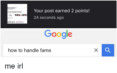 Irl, Fame, and Right Now: etro Bloomin  Your post earned 2 points!  trust donald trump  1.905  24 seconds ago  waiting b  future  Google  how to handle fame me irl