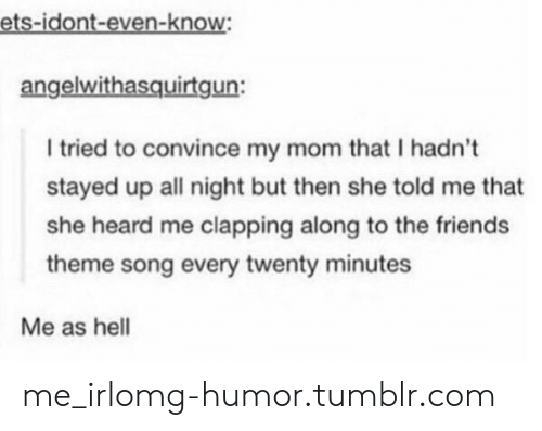 Friends: ets-idont-even-know  angelwithasquirtgun:  WI  I tried to convince my mom that I hadn't  stayed up all night but then she told me that  she heard me clapping along to the friends  theme song every twenty minutes  Me as hell me_irlomg-humor.tumblr.com