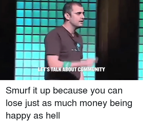 Community, Memes, and Smurf: ETS TALKABOUT COMMUNITY Smurf it up because you can lose just as much money being happy as hell
