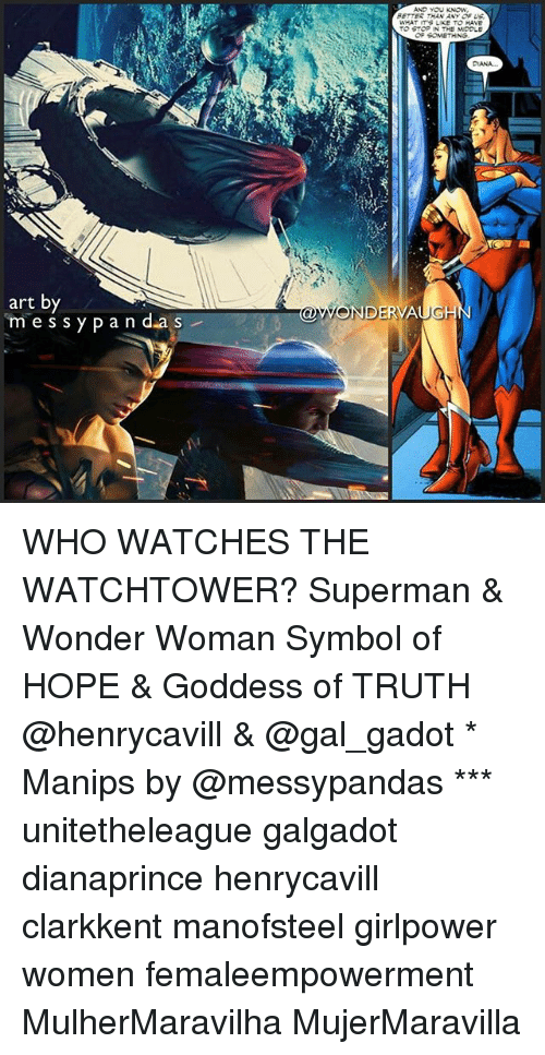 symbolism: ETTES THAN ANY OF US  WHAT ITS LIKE TO HAVE  TO STOP IN THE MDOLE  DANA  art by  m es sy pan d.as  OWONDERVAUGH WHO WATCHES THE WATCHTOWER? Superman & Wonder Woman Symbol of HOPE & Goddess of TRUTH @henrycavill & @gal_gadot * Manips by @messypandas *** unitetheleague galgadot dianaprince henrycavill clarkkent manofsteel girlpower women femaleempowerment MulherMaravilha MujerMaravilla