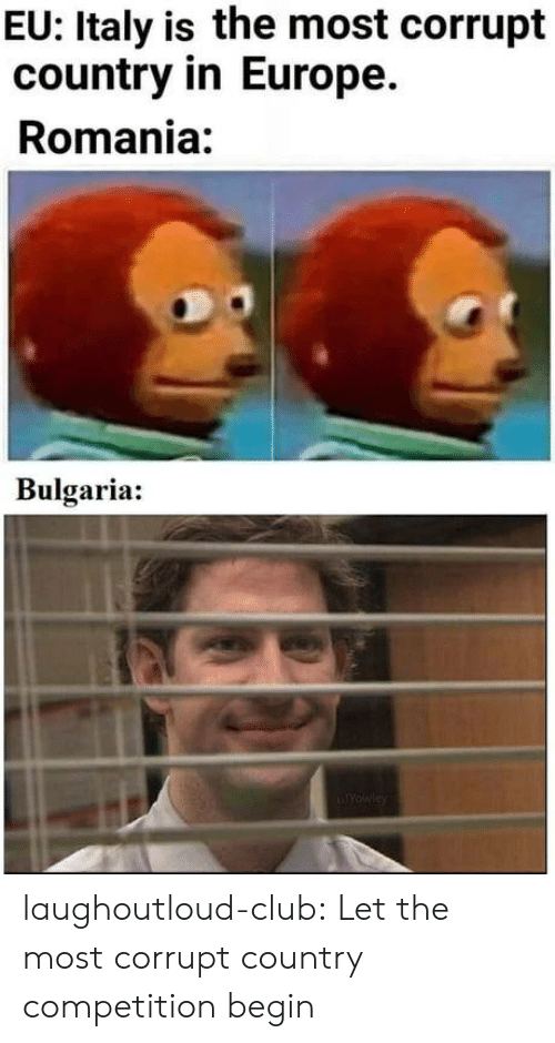 Bulgaria: EU: Italy is the most corrupt  country in Europe.  Romania:  Bulgaria: laughoutloud-club:  Let the most corrupt country competition begin