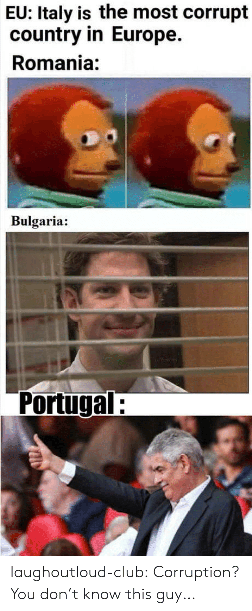 Portugal: EU: Italy is the most corrupt  country in Europe.  Romania:  Bulgaria:  Portugal: laughoutloud-club:  Corruption? You don't know this guy…
