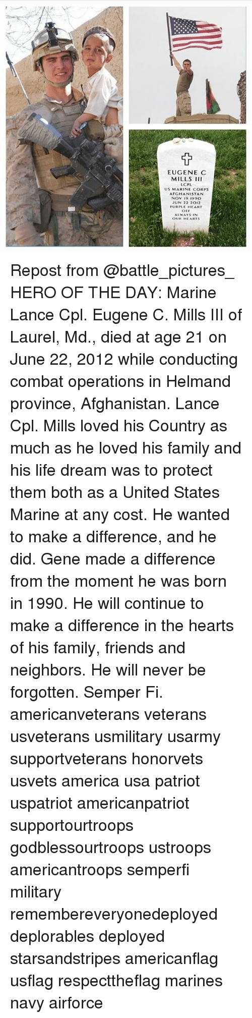 America, Family, and Friends: EUGENE C  MILLS III  LCPL  US MARINE CORPS  AFGHANISTAN  NOV 19 1990  JUN 22 2012  PURPLE HEART  OEF  ALWAYS IN  OUR HEARTS Repost from @battle_pictures_ HERO OF THE DAY: Marine Lance Cpl. Eugene C. Mills III of Laurel, Md., died at age 21 on June 22, 2012 while conducting combat operations in Helmand province, Afghanistan. Lance Cpl. Mills loved his Country as much as he loved his family and his life dream was to protect them both as a United States Marine at any cost. He wanted to make a difference, and he did. Gene made a difference from the moment he was born in 1990. He will continue to make a difference in the hearts of his family, friends and neighbors. He will never be forgotten. Semper Fi. americanveterans veterans usveterans usmilitary usarmy supportveterans honorvets usvets america usa patriot uspatriot americanpatriot supportourtroops godblessourtroops ustroops americantroops semperfi military remembereveryonedeployed deplorables deployed starsandstripes americanflag usflag respecttheflag marines navy airforce