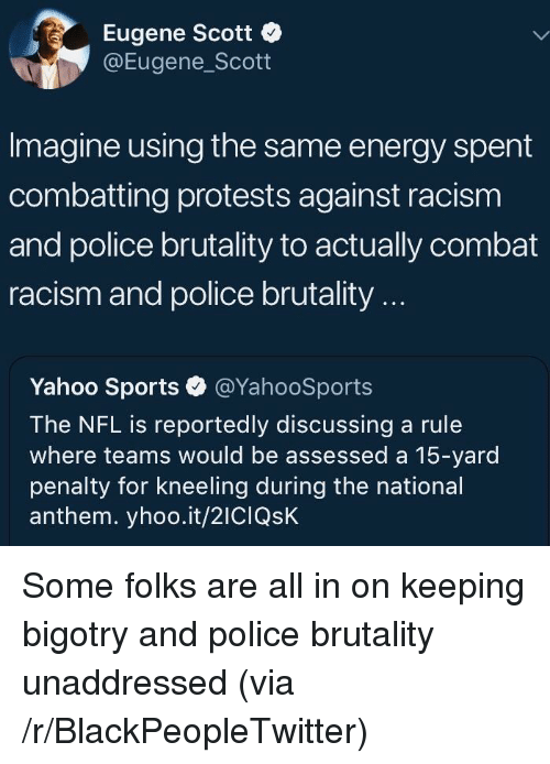 police brutality: Eugene Scott  @Eugene_Scott  Imagine using the same energy spent  combatting protests against racism  and police brutality to actually combat  racism and police brutality...  Yahoo Sports·@YahooSports  The NFL is reportedly discussing a rule  where teams would be assessed a 15-yard  penalty for kneeling during the national  anthem. yhoo.it/2ICIQsK <p>Some folks are all in on keeping bigotry and police brutality unaddressed (via /r/BlackPeopleTwitter)</p>