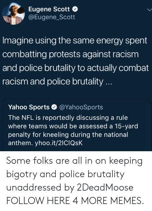 police brutality: Eugene Scott  @Eugene_Scott  Imagine using the same energy spent  combatting protests against racism  and police brutality to actually combat  racism and police brutality..  Yahoo Sports @YahooSports  The NFL is reported ly discussing a rule  where teams would be assessed a 15-yard  penalty for kneeling during the national  anthem. yhoo.it/2ICIQSK Some folks are all in on keeping bigotry and police brutality unaddressed by 2DeadMoose FOLLOW HERE 4 MORE MEMES.
