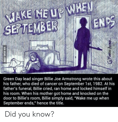 "wake me up when september ends: EuP WHEN  ENDS  SERTEMBER  Green Day lead singer Billie Joe Armstrong wrote this about  his father, who died of cancer on September 1st, 1982. At his  father's funeral, Billie cried, ran home and locked himself in  his room. When his mother got home and knocked on the  door to Billie's room, Billie simply said, ""Wake me up when  September ends,"" hence the title. Did you know?"