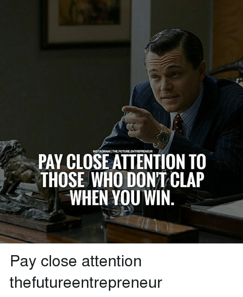 attentive: EUR  PAY CLOSE ATTENTION TO  THOSE WHO DON'T CLAP  WHEN YOU WIN Pay close attention thefutureentrepreneur