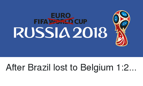 Belgium, Dank, and Lost: EURO  FIFAWRLD CUP  RUSSIA 2018 After Brazil lost to Belgium 1:2...