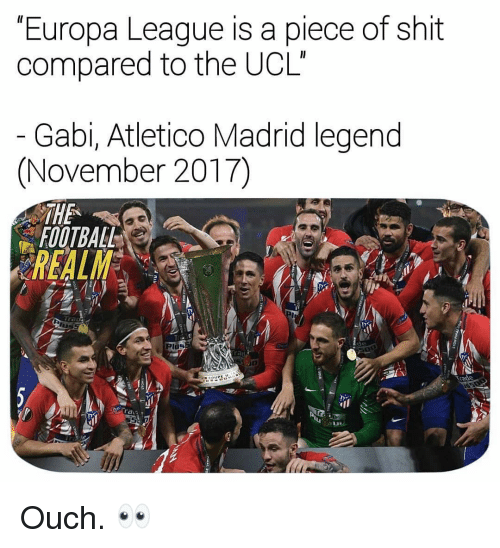 Football, Memes, and Shit: Europa League is a piece of shit  compared to the UCL  Gabi, Atletico Madrid legend  (November 2017)  THE  FOOTBALL  REALM  de  Plos  Trade  ra Ouch. 👀