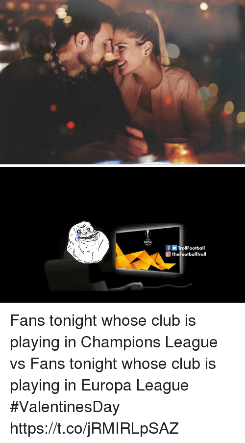 europa: EUROPA  rollFootball  TheFootballTroll Fans tonight whose club is playing in Champions League vs Fans tonight whose club is playing in Europa League #ValentinesDay https://t.co/jRMIRLpSAZ