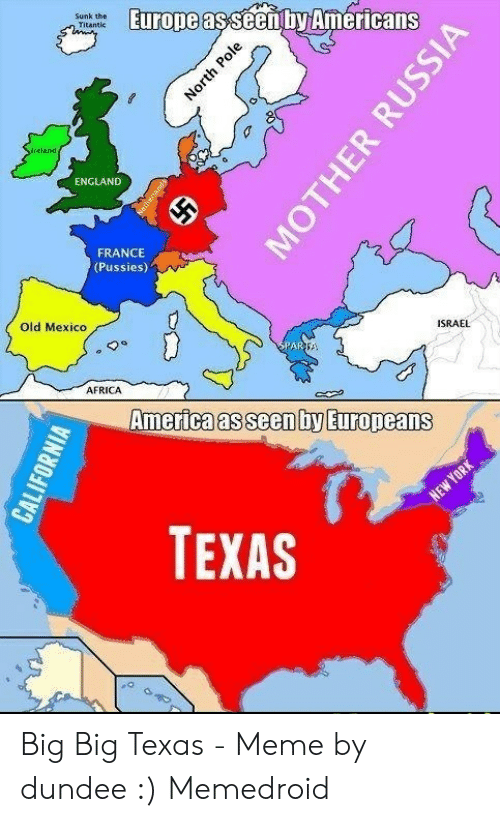 Texas Meme: Europe asseen ty Americans  Sunk the  Titantic  ireland  ENGLAND  FRANCE  (Pussies)  Old Mexico  ISRAEL  SPARSA  AFRICA  America as seen by Europeans  NEW YORK  TEXAS  North Pole  Satheriands  CALIFORNIA  MOTHER RUSSIA Big Big Texas - Meme by dundee :) Memedroid