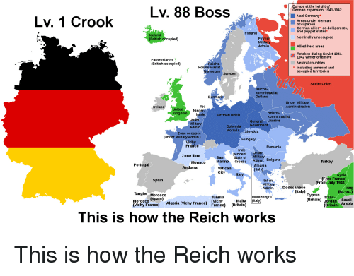 Italian Military: Europe at the height of  German expansion, 1941-1942  Lv. 88 Boss  Lv. 1 Crook  Nazi Germany*  Areas under German  occupation  German allies*, co-belligere nts  and puppet states*  Finland  Iceland  (British occupied)  Nominally unoccupied  Finnish  Milit  Admin.  Allied-held areas  Retaken during Soviet 1941-  1942 winter-offensive  Faroe Islands  (British occupied)  Neutral countries  Reichs-  kommissariat  * Including annexed and  Norwegen sweden  occupied territories  Soviet Union  Reichs  kommissariat  Ostlang  Denmar  Under Military  Administratiorn  Ireland  RK  United  ngdom Niede  Reichs-  kommissariat  lande  German Reich  Under  Military  Admin.  General Ukraine  Goverment  Bohemia  MoraviaSlovakia  Zone occupée  (Under Military Admin.)  Hungary  vichy  France  Romania  pendent Under  State of Military  Marino Croatia Admin. Bulgaria  Zone libre  San  Monaco  Turkey  Portugal  Albania  (Italy)  Andorra  Vatican  city  Syria  (Free France)  (From July 1941)  Spain  Italian  Military  Admin.Dodecanese  raq  italy) cyprus ranssaudi  Tangier Morocco  Tunisia  Montenegro  Morocco (Spain)  (Vichy France)  Malta (Italy)  (Britain) Jordan Arabia  Algeria (Vichy Francel  France) (Britain)  (Britain  This is how the Reich works