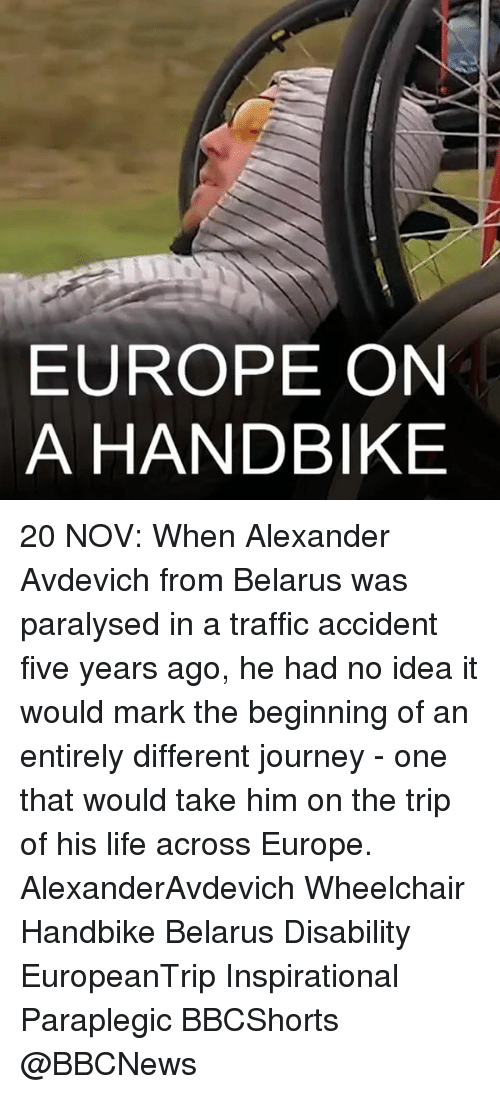 traffic accident: EUROPE ON  A HANDBIKE 20 NOV: When Alexander Avdevich from Belarus was paralysed in a traffic accident five years ago, he had no idea it would mark the beginning of an entirely different journey - one that would take him on the trip of his life across Europe. AlexanderAvdevich Wheelchair Handbike Belarus Disability EuropeanTrip Inspirational Paraplegic BBCShorts @BBCNews