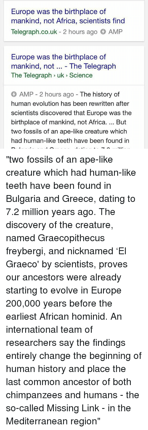 """Africa, Bailey Jay, and Dating: Europe was the birthplace of  mankind, not Africa, scientists find  Telegraph.co.uk  2 hours ago AMP  Europe was the birthplace of  mankind, not The Telegraph  The Telegraph uk Science  AMP 2 hours ago  The history of  human evolution has been rewritten after  scientists discovered that Europe was the  birthplace of mankind, not Africa. But  two fossils of an ape-like creature which  had human-like teeth have been found in """"two fossils of an ape-like creature which had human-like teeth have been found in Bulgaria and Greece, dating to 7.2 million years ago. The discovery of the creature, named Graecopithecus freybergi, and nicknamed 'El Graeco' by scientists, proves our ancestors were already starting to evolve in Europe 200,000 years before the earliest African hominid. An international team of researchers say the findings entirely change the beginning of human history and place the last common ancestor of both chimpanzees and humans - the so-called Missing Link - in the Mediterranean region"""""""