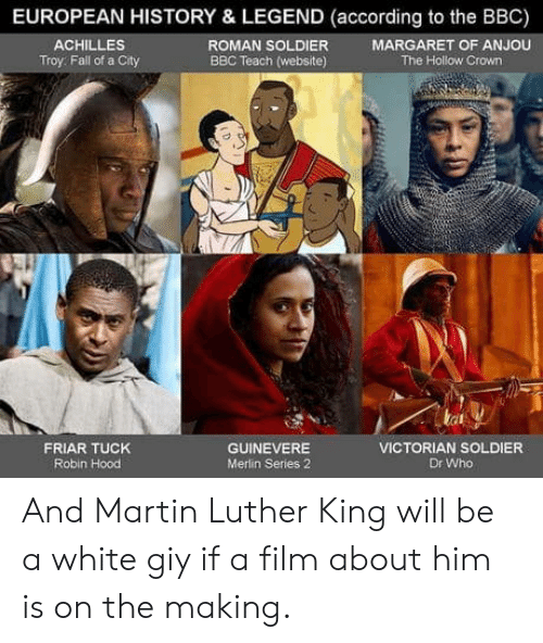 achilles: EUROPEAN HISTORY & LEGEND (according to the BBC)  ROMAN SOLDIER  BBC Teach (website)  ACHILLES  Troy: Fall of a City  MARGARET OF ANJOU  The Hollow Crown  tat  FRIAR TUCK  Robin Hood  GUINEVERE  Merlin Series 2  VICTORIAN SOLDIER  Dr Who And Martin Luther King will be a white giy if a film about him is on the making.