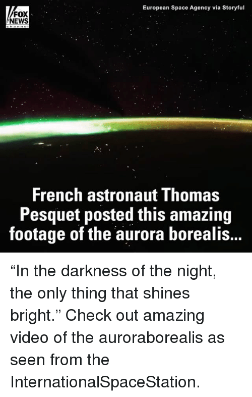 "aurora borealis: European Space Agency via Storyful  FOX  NEWS  French astronaut Thomas  Pesquet posted this amazing  footage of the aurora borealis... ""In the darkness of the night, the only thing that shines bright."" Check out amazing video of the auroraborealis as seen from the InternationalSpaceStation​."