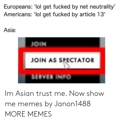 "Me Memes: Europeans: lol get fucked by net neutrality'  Americans: lol get fucked by article 13""  Asia:  OIN  JOIN AS SPECTATOR  SERVER INIo Im Asian trust me. Now show me memes by Janon1488 MORE MEMES"