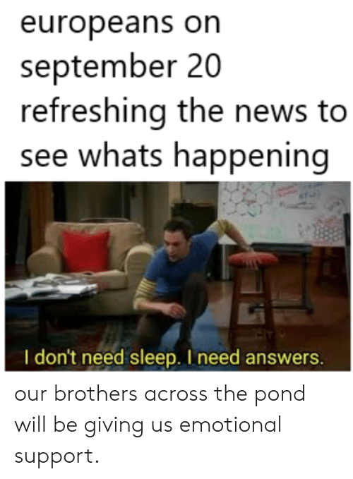 Pond: europeans on  september 20  refreshing the news to  see whats happening  I don't need sleep. I need answers. our brothers across the pond will be giving us emotional support.