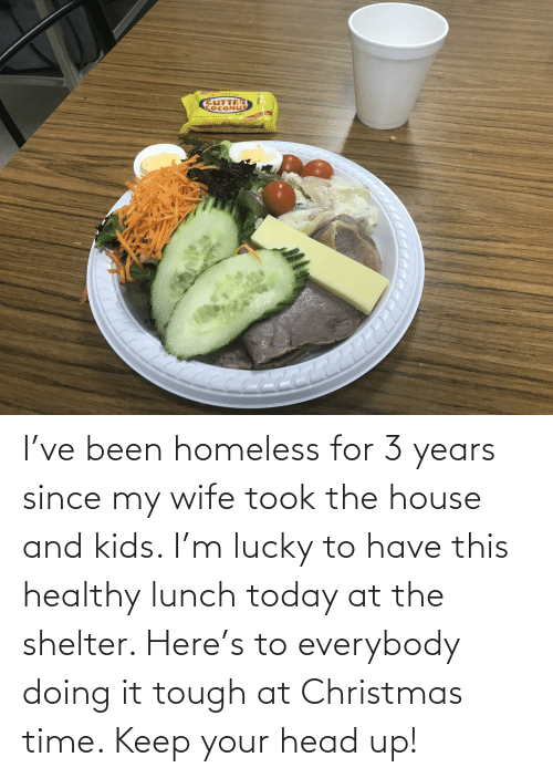 keep your head up: EUTTRR  COCONUT  3 pcs  New 1o  ame 9reata I've been homeless for 3 years since my wife took the house and kids. I'm lucky to have this healthy lunch today at the shelter. Here's to everybody doing it tough at Christmas time. Keep your head up!