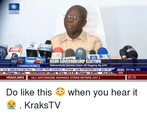 nge: ev  RACK  OSUN GOVERNORSHIP ELECTION  Oshiomhole Denies Claim Of Rigging By APC  CHANNELS GLOBAL  02-13 00 Price 1  nge 0.06 FGN  EEO  MD  28th Sept., 2018  NSE  HEADLINES  NLC NATIONWIDE WARNING STRIKE ENTERS DAY 2  20:15 Do like this 😳 when you hear it 😭 . KraksTV
