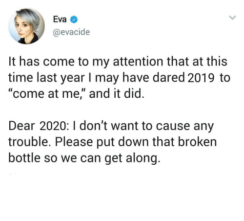 "Come To: Eva  @evacide  It has come to my attention that at this  time last year I may have dared 2019 to  ""come at me,"" and it did.  Dear 2020:I don't want to cause any  trouble. Please put down that broken  bottle so we can get along. meirl"
