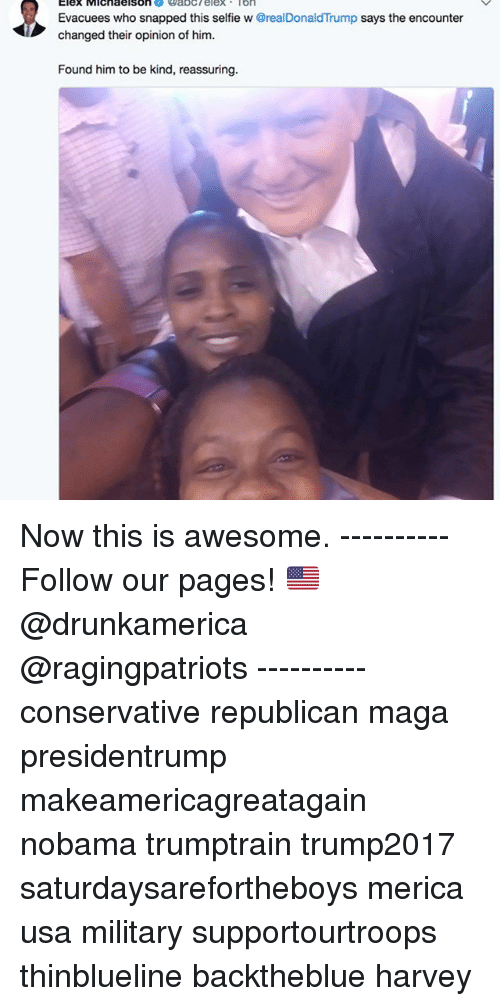 Memes, Selfie, and Military: Evacuees who snapped this selfie w @realDonaldTrump says the encounter  changed their opinion of him.  Found him to be kind, reassuring. Now this is awesome. ---------- Follow our pages! 🇺🇸 @drunkamerica @ragingpatriots ---------- conservative republican maga presidentrump makeamericagreatagain nobama trumptrain trump2017 saturdaysarefortheboys merica usa military supportourtroops thinblueline backtheblue harvey
