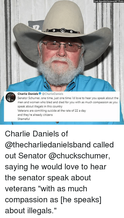 "Charlie, Love, and Memes: Evan Agostini Invision/AP Photo  Charlie Daniels@CharlieDaniels  Senator Schumer, one time, just one time i'd love to hear you speak about the  men and women who bled and died for you with as much compassion as you  speak about llegals in this country  Veterans are comitting suicide at the rate of 22 a day  and they re already citizens  Shameful Charlie Daniels of @thecharliedanielsband called out Senator @chuckschumer, saying he would love to hear the senator speak about veterans ""with as much compassion as [he speaks] about illegals."""