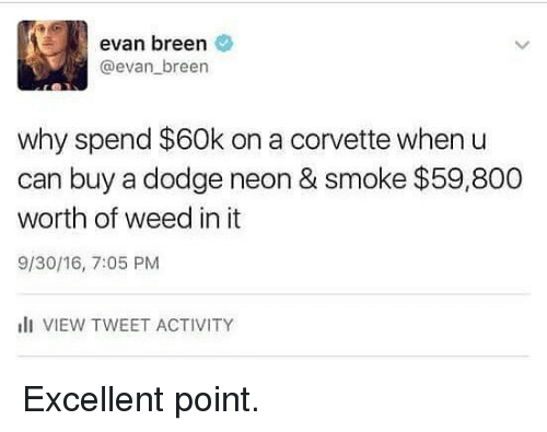 Corvette: evan breen  @evan breen  why spend $60k on a corvette when u  can buy a dodge neon & smoke $59,800  worth of weed in it  9/30/16, 7:05 PM  lI VIEW TWEET ACTIVITY Excellent point.