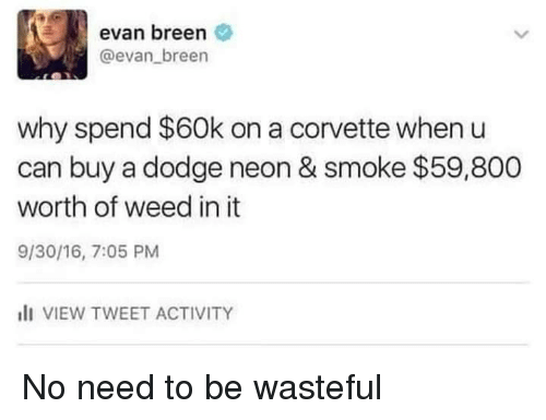 Dodge: evan breen  @evan breen  why spend $60k on a corvette when u  can buy a dodge neon & smoke $59,800  worth of weed in it  9/30/16, 7:05 PM  I VIEW TWEET ACTIVITY No need to be wasteful