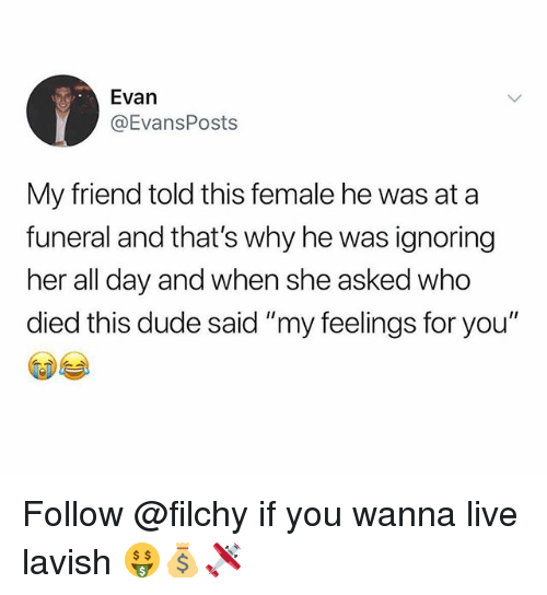 "Dude, Live, and Trendy: Evan  @EvansPosts  My friend told this female he was at a  funeral and that's why he was ignoring  her all day and when she asked who  died this dude said ""my feelings for you"" Follow @filchy if you wanna live lavish 🤑💰🛩"