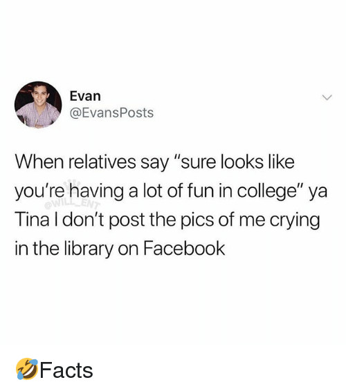 """College, Crying, and Facebook: Evan  @EvansPosts  When relatives say """"sure looks like  you're having a lot of fun in college"""" ya  Tina I don't post the pics of me crying  in the library on Facebook  ENT 🤣Facts"""